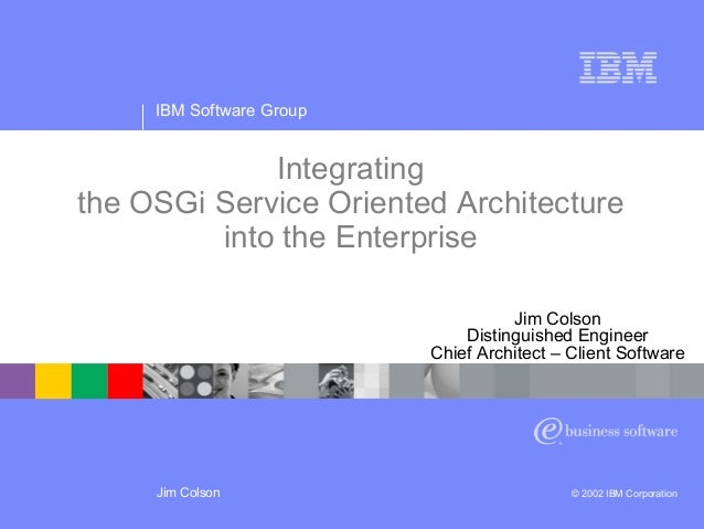 IBM Software Group Jim Colson © 2002 IBM Corporation Integrating the OSGi Service Oriented Architecture into the Enterpris...