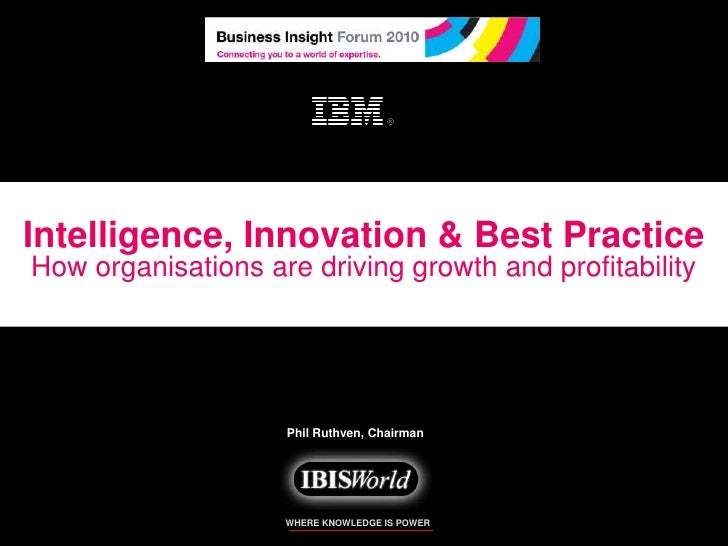 Intelligence, Innovation & Best Practice<br />How organisations are driving growth and profitability<br />Phil Ruthven, Ch...