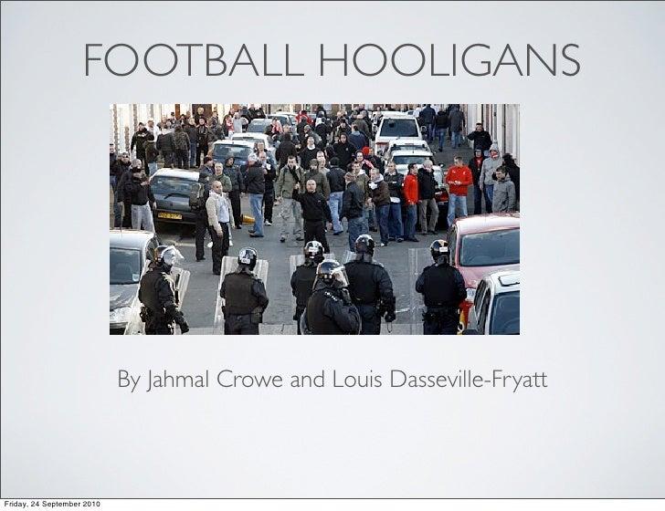 FOOTBALL HOOLIGANS                                 By Jahmal Crowe and Louis Dasseville-Fryatt    Friday, 24 September 2010