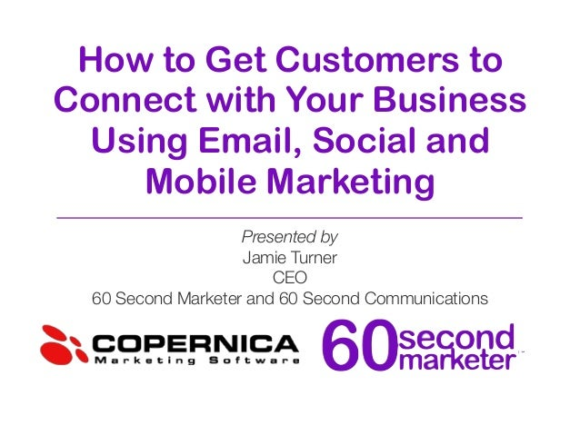 How to Get Customers to Connect with Your Business Using Email, Social and Mobile Marketing Presented by Jamie Turner CEO ...