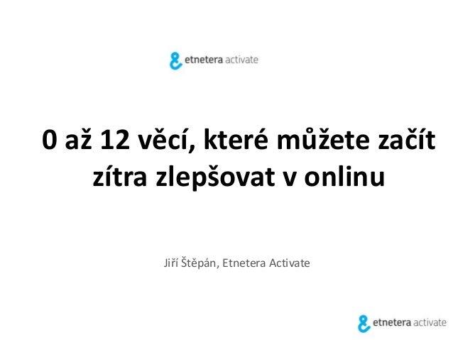 0 až 12 věcí, které můžete začít  zítra zlepšovat v onlinu  Jiří Štěpán, Etnetera Activate