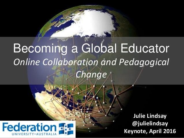 Becoming a Global Educator Online Collaboration and Pedagogical Change Julie Lindsay @julielindsay Keynote, April 2016