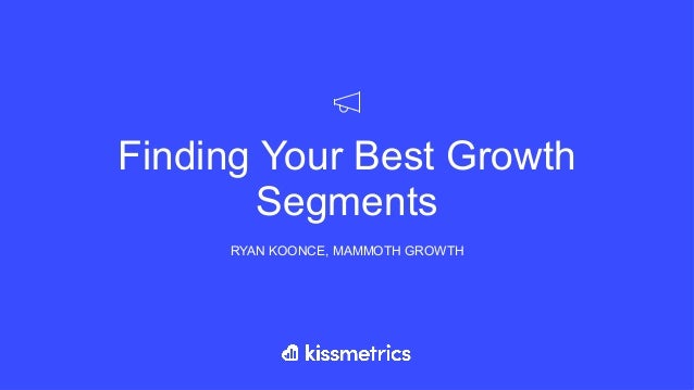 Finding Your Best Growth Segments RYAN KOONCE, MAMMOTH GROWTH