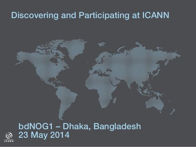 Discovering and Participating at ICANN ! ! bdNOG1 – Dhaka, Bangladesh ! 23 May 2014 !