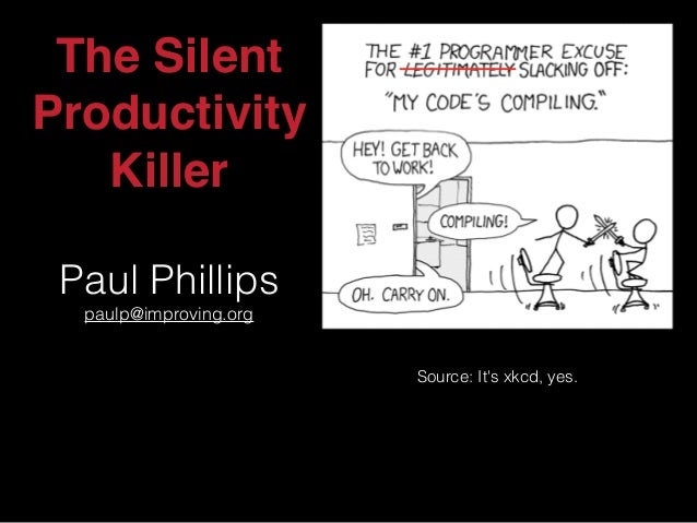 The Silent Productivity Killer Paul Phillips paulp@improving.org Source: It's xkcd, yes.