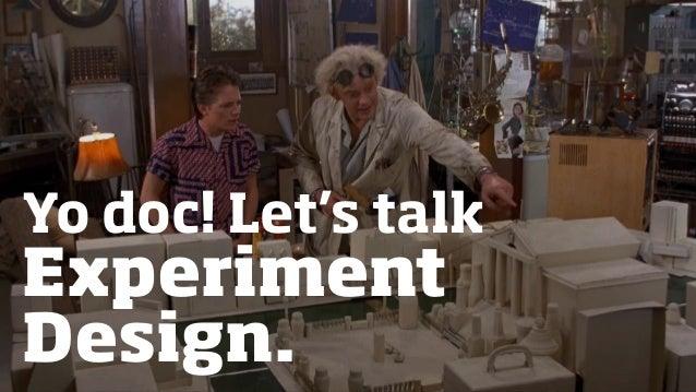 Yo doc! Let's talk Experiment Design.
