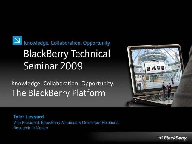 Knowledge. Collaboration. Opportunity. The BlackBerry Platform Tyler Lessard Vice President, BlackBerry Alliances & Develo...