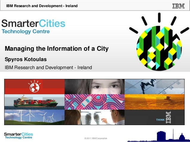IBM Research and Development - Ireland  Managing the Information of a City Spyros Kotoulas IBM Research and Development - ...