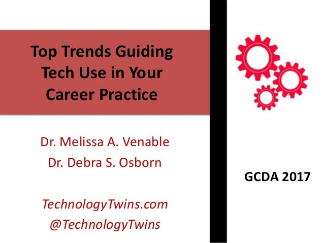 Top Trends Guiding Tech Use in Your Career Practice Dr. Melissa A. Venable Dr. Debra S. Osborn TechnologyTwins.com @Techno...