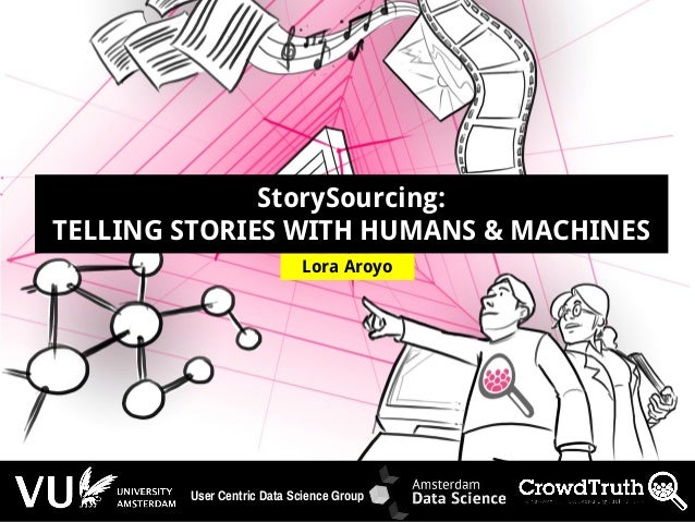 http://lora-aroyo.org @laroyo Lora Aroyo StorySourcing: TELLING STORIES WITH HUMANS & MACHINES User Centric Data Science G...