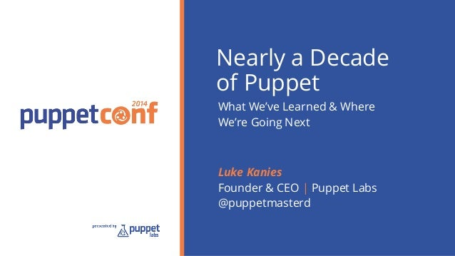 Nearly a Decade  of Puppet  What We've Learned & Where  We're Going Next  Luke Kanies  Founder & CEO | Puppet Labs  @puppe...