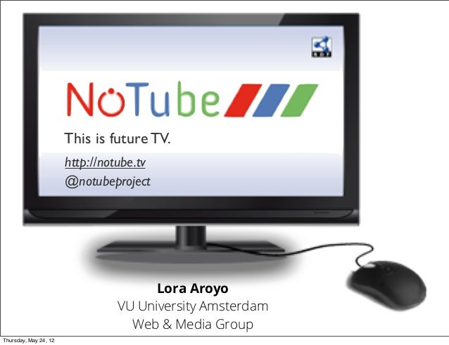 This is future TV. http://notube.tv @notubeproject  Lora Aroyo VU University Amsterdam Web & Media Group Thursday, May 24,...
