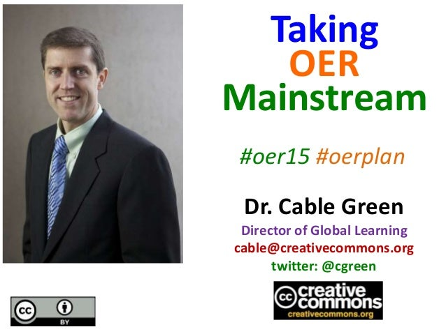 Dr. Cable Green Director of Global Learning cable@creativecommons.org twitter: @cgreen Taking OER Mainstream #oer15 #oerpl...
