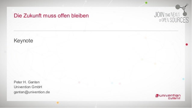 Die Zukunft muss offen bleiben Keynote Peter H. Ganten Univention GmbH ganten@univention.de