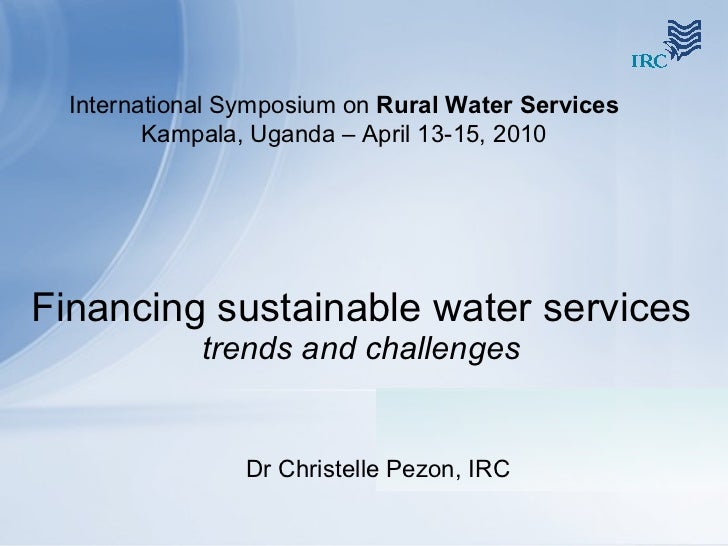 Financing sustainable water services  trends and challenges Dr Christelle Pezon, IRC International Symposium on  Rural Wat...
