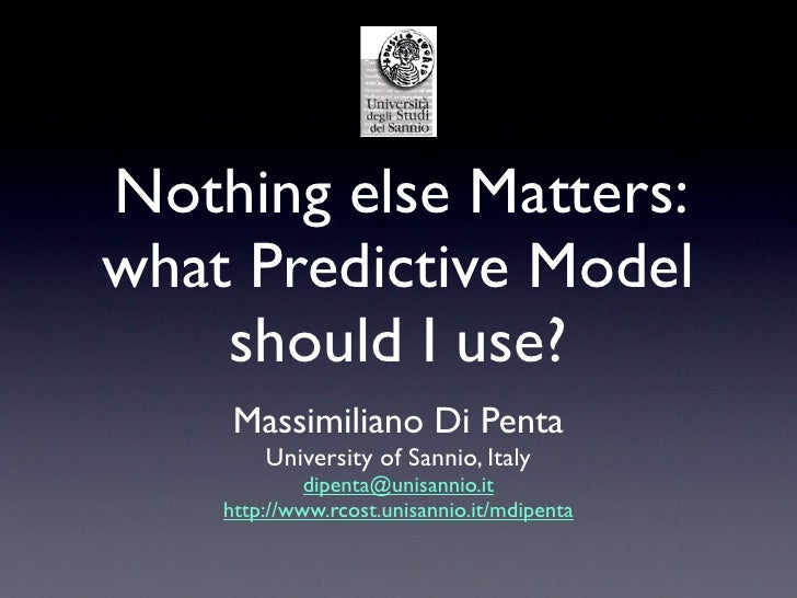 Nothing else Matters:what Predictive Model    should I use?     Massimiliano Di Penta        University of Sannio, Italy  ...
