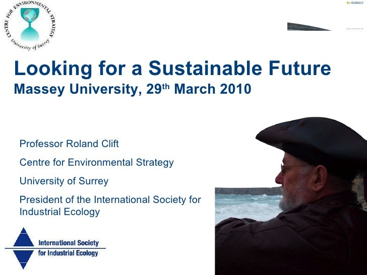 Looking for a Sustainable Future   Massey University, 29 th  March 2010 Professor Roland Clift Centre for Environmental St...