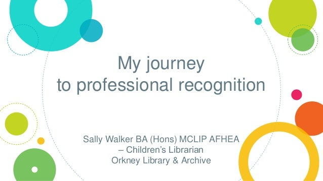 My journey to professional recognition Sally Walker BA (Hons) MCLIP AFHEA – Children's Librarian Orkney Library & Archive