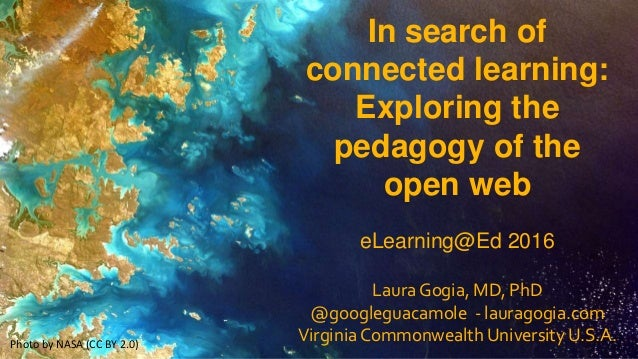 In search of connected learning: Exploring the pedagogy of the open web eLearning@Ed 2016 Laura Gogia, MD, PhD @googleguac...