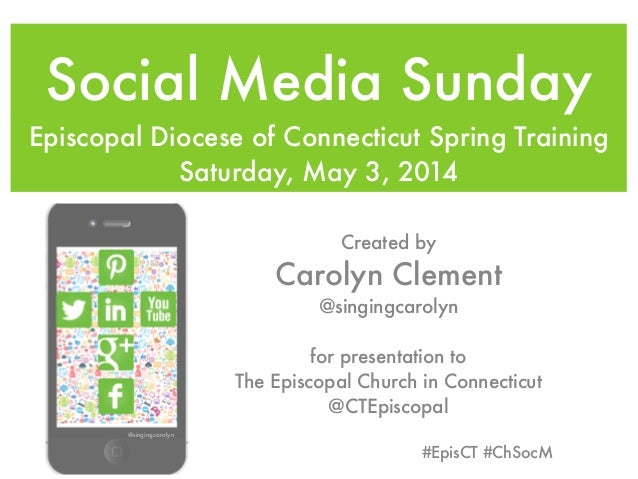 Social Media Sunday Episcopal Diocese of Connecticut Spring Training Saturday, May 3, 2014 Created by Carolyn Clement @sin...