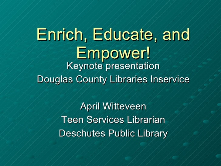 Enrich, Educate, and Empower! Keynote presentation Douglas County Libraries Inservice April Witteveen Teen Services Librar...