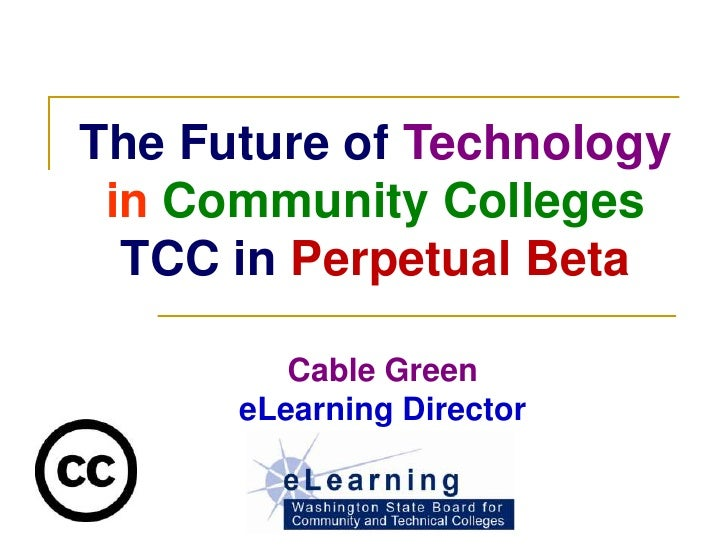 The Future of Technology  in Community Colleges   TCC in Perpetual Beta           Cable Green       eLearning Director