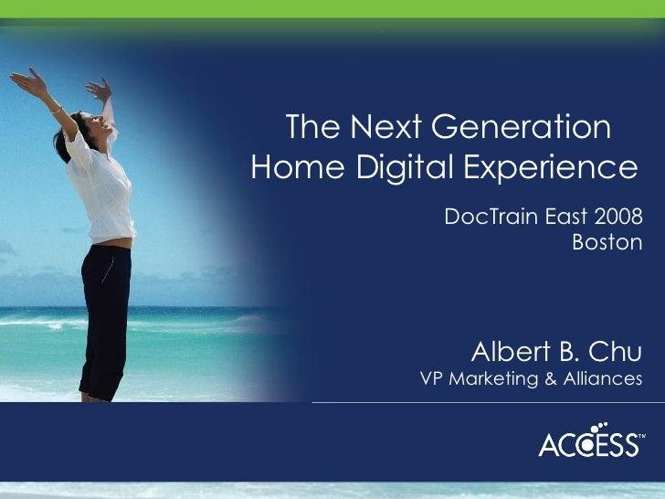 The Next Generation Home Digital Experience  Albert B. Chu VP Marketing & Alliances DocTrain East 2008 Boston