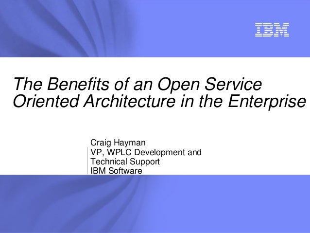® Craig Hayman VP, WPLC Development and Technical Support IBM Software The Benefits of an Open Service Oriented Architectu...