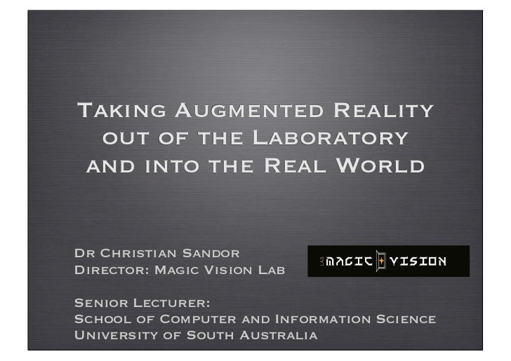 Taking Augmented Reality  out of the Laboratory and into the Real WorldDr Christian SandorDirector: Magic Vision LabSenior...