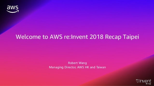 Welcome to AWS re:Invent 2018 Recap Taipei Robert Wang Managing Director, AWS HK and Taiwan