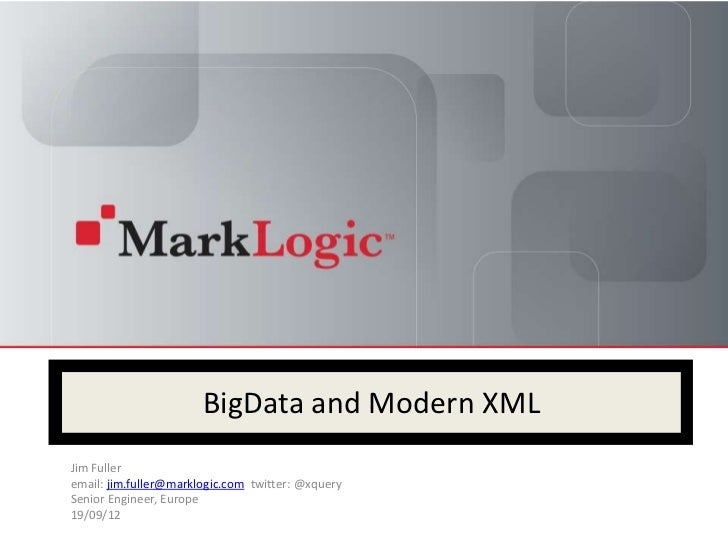 BigData and Modern XMLJim Fulleremail: jim.fuller@marklogic.com twitter: @xquerySenior Engineer, Europe19/09/12