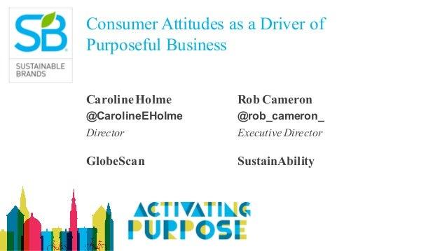 Consumer Attitudes as a Driver of Purposeful Business CarolineHolme @CarolineEHolme Director GlobeScan Rob Cameron @rob_ca...