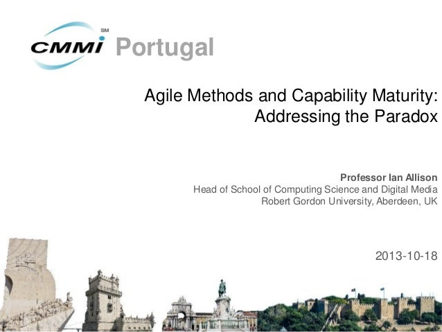 Portugal Agile Methods and Capability Maturity: Addressing the Paradox  Professor Ian Allison Head of School of Computing ...