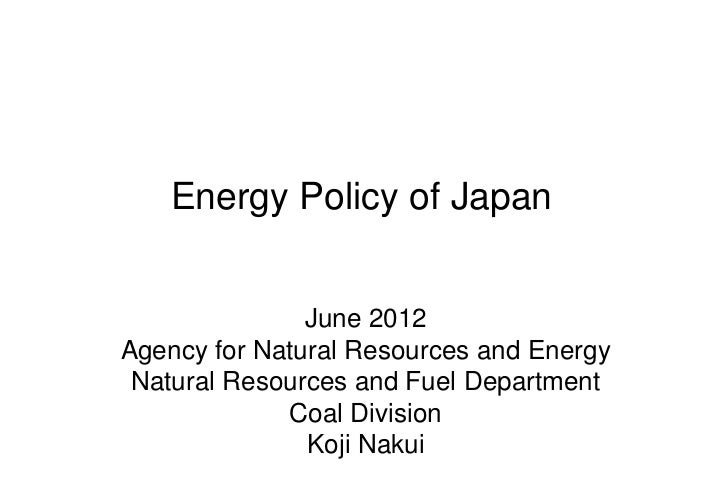 Energy Policy of Japan               June 2012Agency for Natural Resources and Energy Natural Resources and Fuel Departmen...
