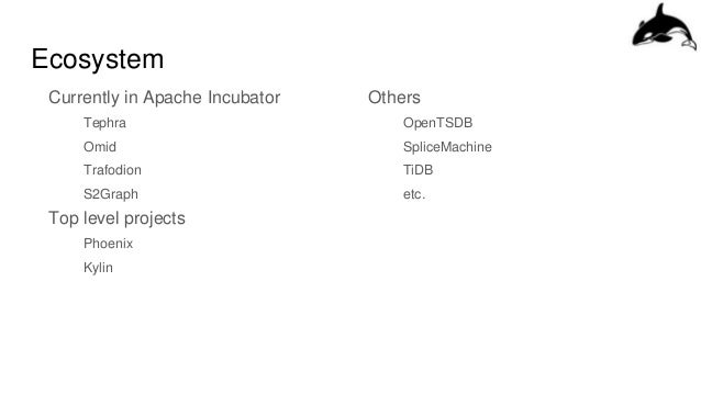 Ecosystem Currently in Apache Incubator Tephra Omid Trafodion S2Graph Top level projects Phoenix Kylin Others OpenTSDB Spl...