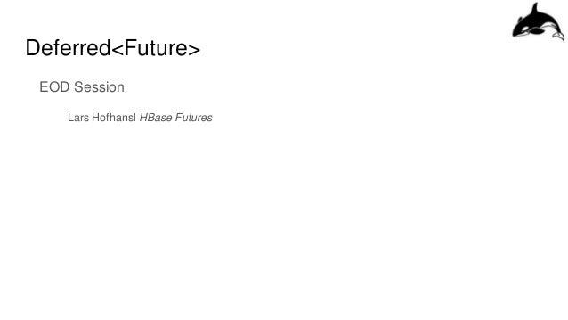 Deferred<Future> EOD Session Lars Hofhansl HBase Futures