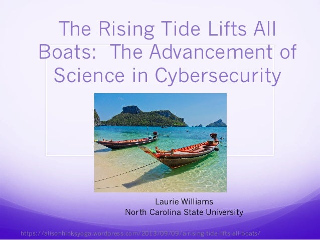 The Rising Tide Lifts All Boats: The Advancement of Science in Cybersecurity Laurie Williams North Carolina State Universi...