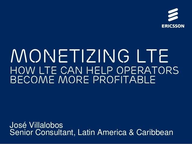 Monetizing LTE How LTE can help operators become more profitable José Villalobos Senior Consultant, Latin America & Caribb...