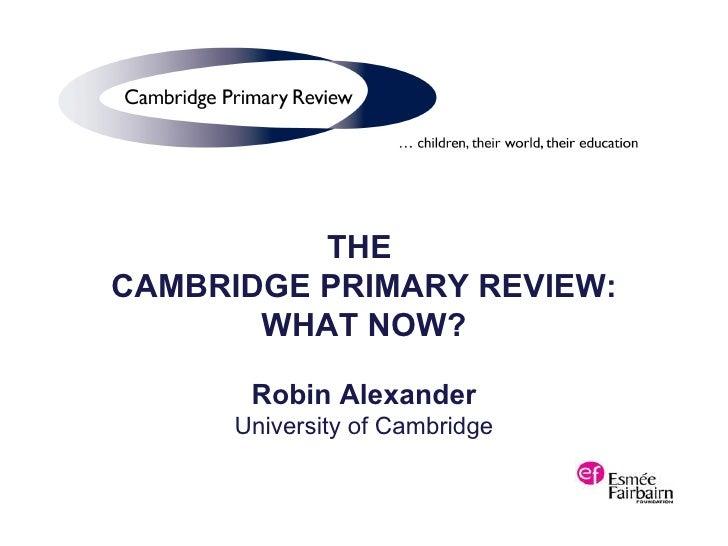 THE  CAMBRIDGE PRIMARY REVIEW: WHAT NOW? Robin Alexander University of Cambridge