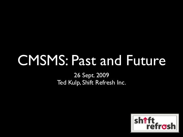 CMSMS: Past and Future            26 Sept. 2009      Ted Kulp, Shift Refresh Inc.