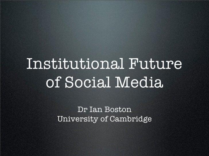 Institutional Future  of Social Media        Dr Ian Boston   University of Cambridge