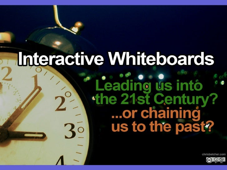 Interactive Whiteboards: Leading us into the 21st century or chaining us to the past?