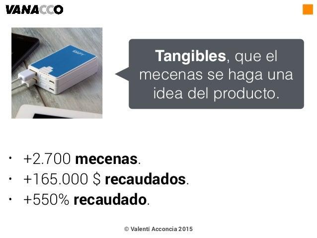 • +2.700 mecenas. • +165.000 $ recaudados. • +550% recaudado. Tangibles, que el mecenas se haga una idea del producto. © V...