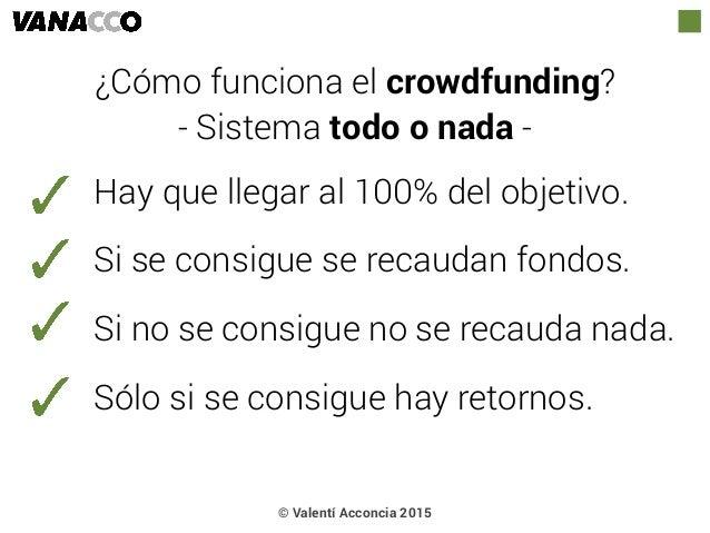 © Valentí Acconcia 2015 ¿Cómo funciona el crowdfunding? - Sistema todo o nada - Hay que llegar al 100% del objetivo. Si se...