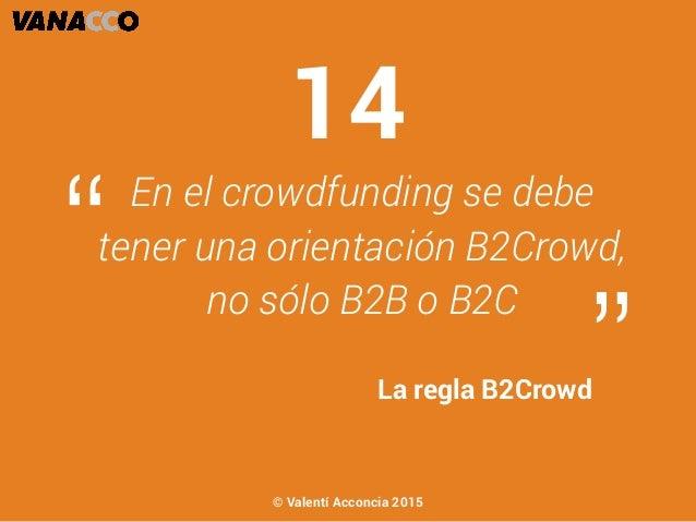 """En el crowdfunding se debe tener una orientación B2Crowd, no sólo B2B o B2C """" """"La regla B2Crowd 14 © Valentí Acconcia 2015"""
