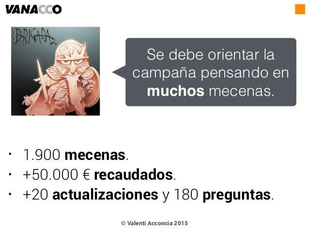 • 1.900 mecenas. • +50.000 € recaudados. • +20 actualizaciones y 180 preguntas. Se debe orientar la campaña pensando en mu...