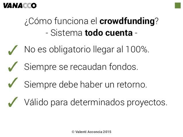 © Valentí Acconcia 2015 ¿Cómo funciona el crowdfunding? - Sistema todo cuenta - No es obligatorio llegar al 100%. Siempre ...