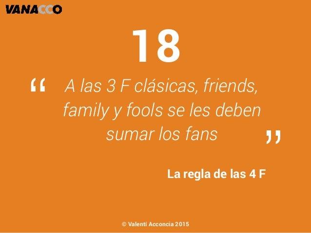 """A las 3 F clásicas, friends, family y fools se les deben sumar los fans """" """"La regla de las 4 F 18 © Valentí Acconcia 2015"""