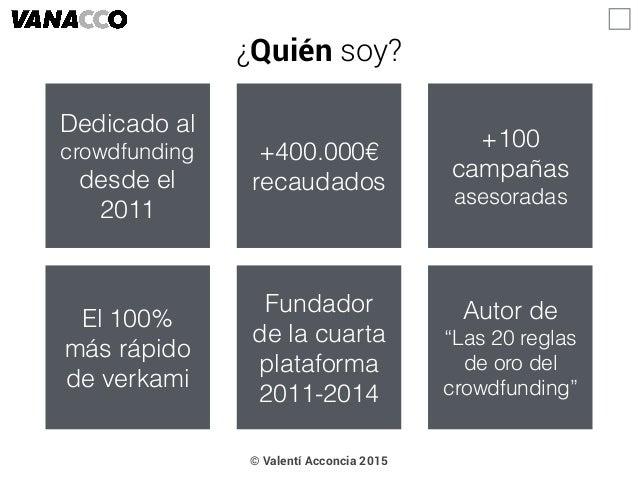 """¿Quién soy? © Valentí Acconcia 2015 Dedicado al crowdfunding desde el 2011 +400.000€ recaudados Autor de """"Las 20 reglas de..."""