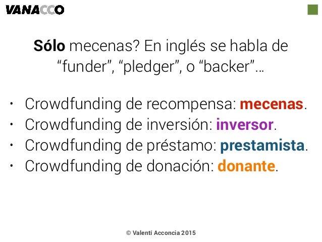 • Crowdfunding de recompensa: mecenas. • Crowdfunding de inversión: inversor. • Crowdfunding de préstamo: prestamista. • C...